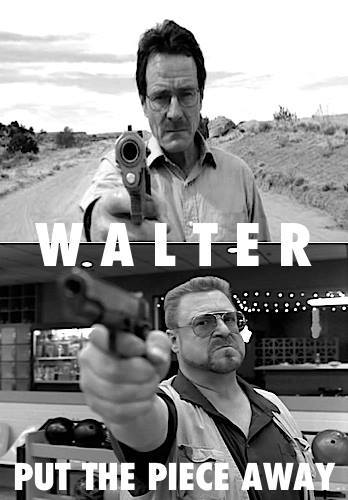 Put the piece away, Walter