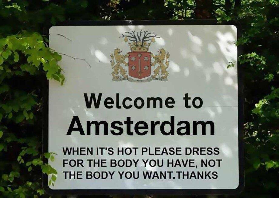 Welcome To Amsterdam.  When it's hot, please dress for the body you have, not the body you want. Thanks.